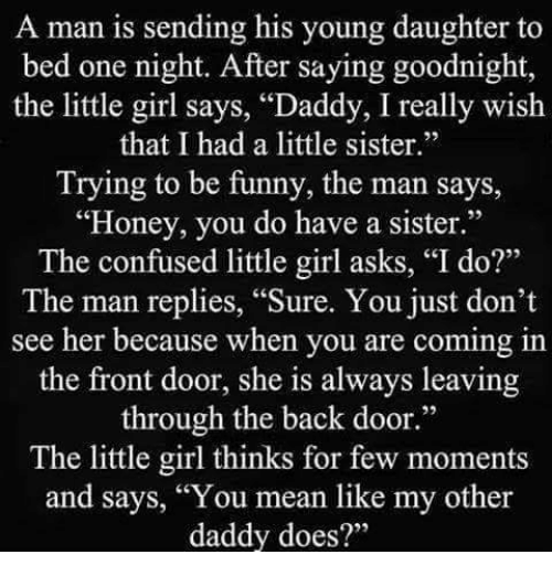 """Confused Little Girl: A man is sending his young daughter to  bed one night. After saying go  the little girl says, """"Daddy, I really wish  that I had a little sister.""""  Trying to be funny, the man says,  """"Honey, you do have a sister.""""  The confused little girl asks, """"I do?""""  The man replies, """"Sure. You just don't  see her because when you are coming in  the front door, she always leaving  through the back door.""""  The little girl thinks for few moments  and says, """"You mean like my other  daddy does?"""""""