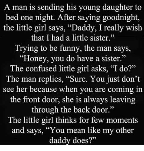 """Confused Little Girl: A man is sending his young daughter to  bed one night. After saying go  the little girl says, """"Daddy, I really wish  that I had a little sister.""""  Trying to be funny, the man says,  """"Honey, you do have a sister.""""  The confused little girl asks, """"I do?""""  The man replies, """"Sure. You just don't  see her because when you are coming in  the front door, she is always leaving  through the back door.""""  The little girl thinks for few moments  and says, """"You mean like my other  daddy does?"""""""