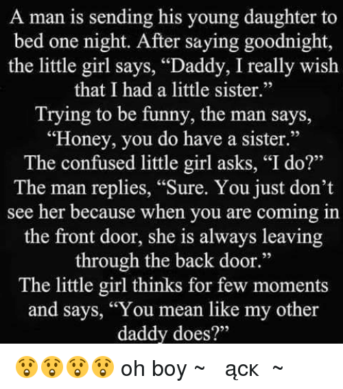 """Confused Little Girl: A man is sending his young daughter to  bed one night. After saying goodnight,  the little girl says, """"Daddy, I really wish  that I had a little sister.""""  Trying to be funny, the man says,  """"Honey, you do have a sister.""""  The confused little girl asks, """"I do?""""  The man replies, """"Sure. You just don't  see her because when you are coming in  the front door, she is always leaving  through the back door.""""  The little girl thinks for few moments  and says, """"You mean like my other  daddy does?"""" 😲😲😲😲 oh boy ~♫இണącкஇ♫~"""