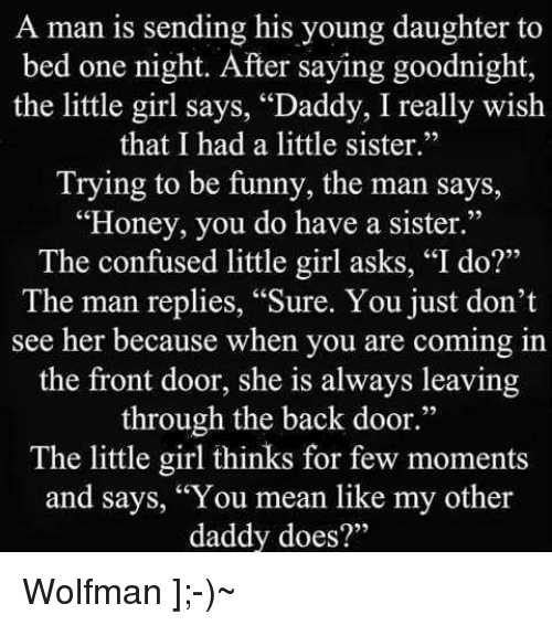 """Confused Little Girl: A man is sending his young daughter to  bed one night. After saying goodnight,  the little girl says, """"Daddy, I really wish  that I had a little sister.""""  Trying to be funny, the man says,  """"Honey, you do have a sister.""""  The confused little girl asks, """"I do?""""  The man replies, """"Sure. You just don't  see her because when you are coming in  the front door, she is always leaving  through the back door.""""  The little girl thinks for few moments  and says, """"You mean like my other  daddy does?"""" Wolfman ];-)~"""