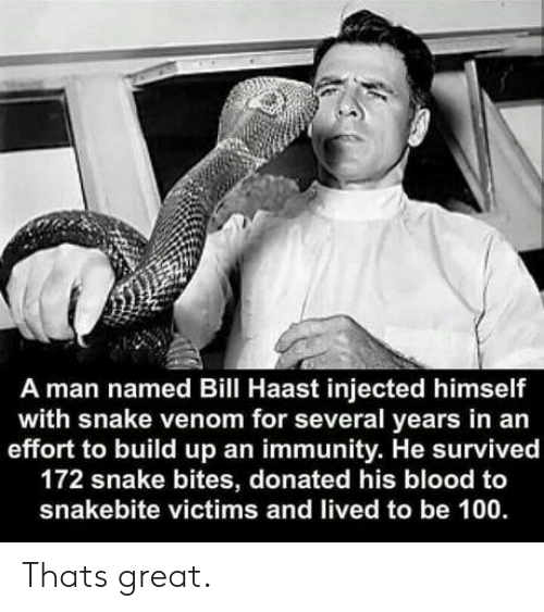 Snake, Blood, and Venom: A man named Bill Haast injected himself  with snake venom for several years in an  effort to build up an immunity. He survived  172 snake bites, donated his blood to  snakebite victims and lived to be 100 Thats great.