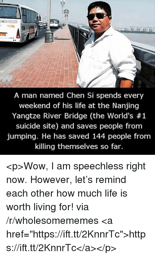 "Life, Wow, and Suicide: A man named Chen Si spends every  weekend of his life at the Nanjing  Yangtze River Bridge (the world's #1  suicide site) and saves people from  jumping. He has saved 144 people from  killing themselves so far. <p>Wow, I am speechless right now. However, let's remind each other how much life is worth living for! via /r/wholesomememes <a href=""https://ift.tt/2KnnrTc"">https://ift.tt/2KnnrTc</a></p>"