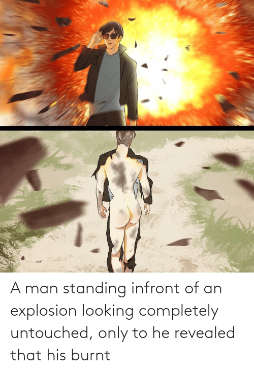explosion: A man standing infront of an explosion looking completely untouched, only to he revealed that his burnt
