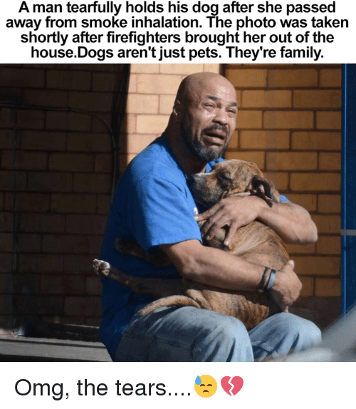 Inhale The: A man tearfully holds his dog after she passed  away from smoke inhalation. The photo was taken  shortly after firefighters brought her out of the  house Dogs aren't just pets. They're family. Omg, the tears....😓💔