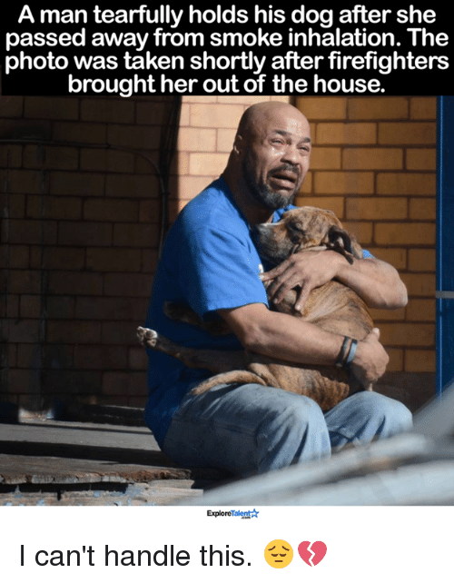 Inhale The: A man tearfully holds his dog after she  passed away from smoke inhalation. The  photo was taken shortly after firefighters  brought her out of the house.  Explore  Ar I can't handle this. 😔💔