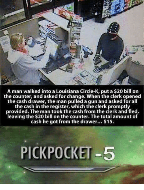 Louisiana, Change, and All The: A man walked into a Louisiana Circle-K, put a $20 bill on  the counter, and asked for change. When the clerk opened  the cash drawer, the man pulled a gun and asked for all  the cash in the register, which the clerk promptly  provided. The man took the cash from the clerk and fled  leaving the $20 bill on the counter. The total amount of  cash he got from the drawer.. $15.  PICKPOCKET -5