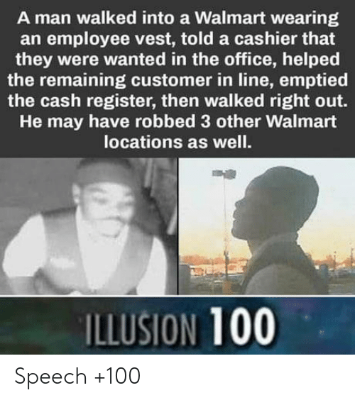 Anaconda, The Office, and Walmart: A man walked into a Walmart wearing  an employee vest, told a cashier that  they were wanted in the office, helped  the remaining customer in line, emptied  the cash register, then walked right out.  He may have robbed 3 other Walmart  locations as well.  ILLUSION 100 Speech +100