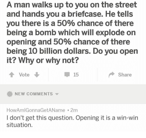 Man, Open, and Why: A man walks up to you on the street  and hands you a briefcase. He tells  you there is a 50% chance of there  being a bomb which will explode on  Opening and 50% Chance of there  being 10 billion dollars. Do you open  it? Why  or why not?  Vote  15  Share  NEW COMMENTS  HowAmlGonnaGetAName . 2m  I don't get this question. Opening it is a win-win  situation.