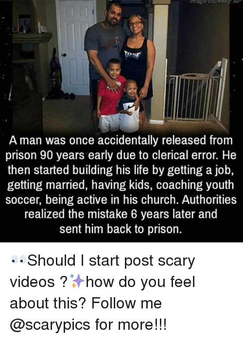 Church, Life, and Memes: A man was once accidentally released from  prison 90 years early due to clerical error. He  then started building his life by getting a job,  getting married, having kids, coaching youth  soccer, being active in his church. Authorities  realized the mistake 6 years later and  sent him back to prison. 👀Should I start post scary videos ?✨how do you feel about this? Follow me @scarypics for more!!!