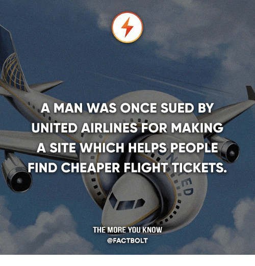 united airlines: A MAN WAS ONCE SUED BY  UNITED AIRLINES FOR MAKING  A SITE WHICH HELPS PEOPLE  FIND CHEAPER FLIGHT TICKETS.  THE MORE YOU KNOW  @FACT BOLT