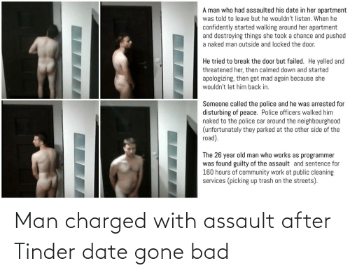 But He: A man who had assaulted his date in her apartment  was told to leave but he wouldn't listen. When he  confidently started walking around her apartment  and destroying things she took a chance and pushed  a naked man outside and locked the door.  He tried to break the door but failed. He yelled and  threatened her, then calmed down and started  apologizing, then got mad again because she  wouldn't let him back in.  Someone called the police and he was arrested for  disturbing of peace. Police officers walked him  naked to the police car around the neighbourgho0od  (unfortunately they parked at the other side of the  road).  The 26 year old man who works as programmer  was found guilty of the assault and sentence for  160 hours of community work at public cleaning  services (picking up trash on the streets). Man charged with assault after Tinder date gone bad