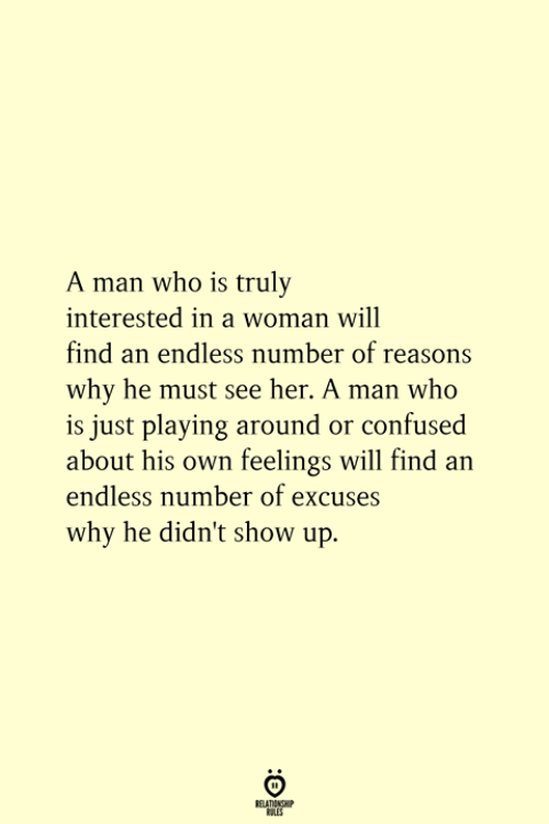 Confused, Her, and Who: A man who is truly  interested in a woman will  find an endless number of reasons  why he must see her. A man who  is just playing around or confused  about his own feelings will find an  endless number of excuses  why he didn't show up.  RELATIONSHIP  ES
