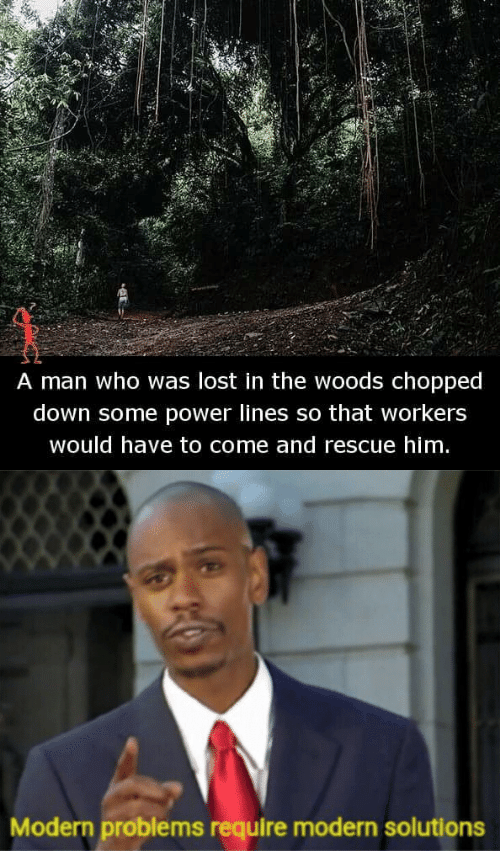 Lost, Power, and Chopped: A man who was lost in the woods chopped  down some power lines so that workers  would have to come and rescue him   Modern problems require modern solutions