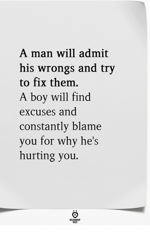 Wrongs: A man will admit  his wrongs and try  to fix them.  A boy will find  excUses and  constantly blame  you for why he's  hurting you.