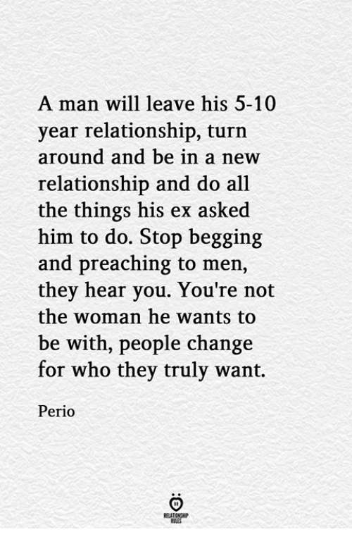 Preaching: A man will leave his 5-10  year relationship, turn  around and be in a new  relationship and do all  the things his ex asked  him to do. Stop begging  and preaching to men,  they hear you. You're not  the woman he wants to  be with, people change  for who they truly want.  Perio