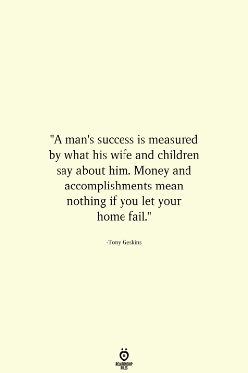 """Children, Fail, and Money: """"A man's success is measured  by what his wife and children  say about him. Money and  accomplishments mean  nothing if you let your  home fail.""""  -Tony Geskins"""