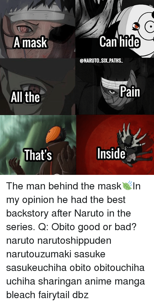 Anime, Bad, and Memes: A mask  Can hide  @NARUTO SIX PATHS  Pain  All the  That's  Inside» The man behind the mask🍃In my opinion he had the best backstory after Naruto in the series. Q: Obito good or bad? naruto narutoshippuden narutouzumaki sasuke sasukeuchiha obito obitouchiha uchiha sharingan anime manga bleach fairytail dbz