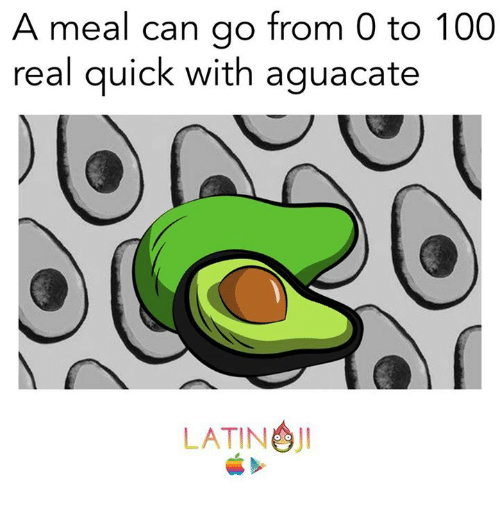 0 to 100: A meal can go from 0 to 100  real quick with aguacate  JI  LATINO