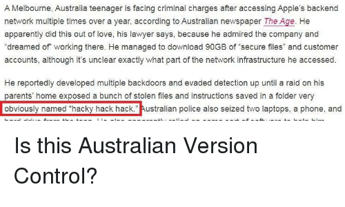 "infrastructure: A Melbourne, Australia teenager is facing criminal charges after accessing Apple's backend  network multiple times over a year, according to Australian newspaper The Age. He  apparently did this out of love, his lawyer says, because he admired the company and  ""dreamed of working there. He managed to download 90GB of secure files"" and customer  accounts, although it's unclear exactly what part of the network infrastructure he accessed  He reportedly developed multiple backdoors and evaded detection up until a raid on his  parents' home exposed a bunch of stolen files and instructions saved in a folder very  obviously named ""hacky hack hack."" Australian police also seized two laptops, a phone, and Is this Australian Version Control?"