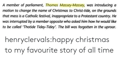 Happy: A member of parliament, Thomas Massey-Massey, was introducing a  motion to change the name of Christmas to Christ-tide, on the grounds  that mass is a Catholic festival, inappropriate to a Protestant country. He  was interrupted by a member opposite who asked him how he would like  to be called Thotide Tidey-Tidey'. The bill was forgotten in the uproar. henryclervals:‪happy christmas to my favourite story of all time‬