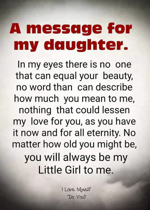 Eternity: A message for  my daughter.  In my eyes there is no one  that can equal your beauty,  no word than can describe  how much you mean to me,  nothing that could lessen  my love for you, as you have  it now and for all eternity. No  matter how old you might be,  you will always be my  Little Girl to me.  I Love Myself  Do You?