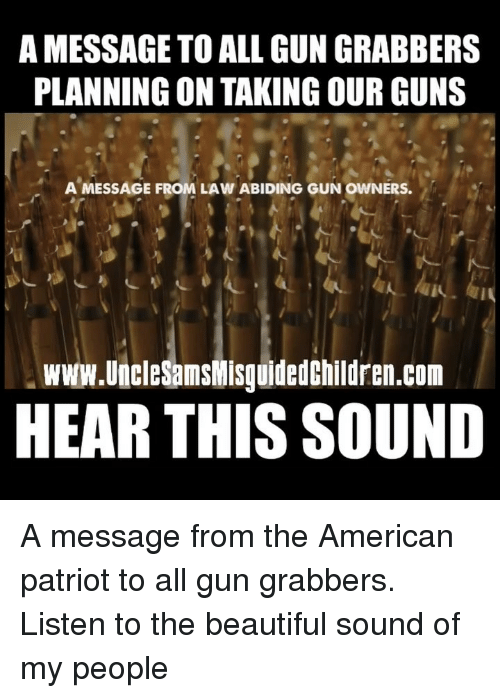 patriot: A MESSAGE TO ALL GUN GRABBERS  PLANNING ON TAKING OUR GUNS  AMESSAGE FROM LAW ABIDING GUN OWNERS.  www.UncleSamsWisguidedChildren.com  HEAR THIS SOUND A message from the American patriot to all gun grabbers. Listen to the beautiful sound of my people