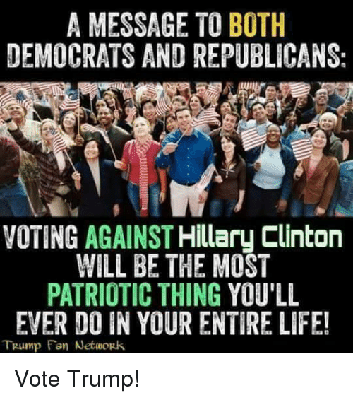 Vote Trump: A MESSAGE TO BOTH  DEMOCRATS AND REPUBLICANS:  VOTING AGAINST  Hillary Clinton  WILL BE THE MOST  PATRIOTIC THING YOU'LL  EVER DO IN YOUR ENTIRE LIFE!  TRump Fan Network Vote Trump!