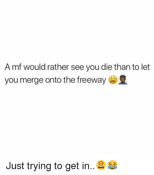 freeway: A mf would rather see you die than to let  you merge onto the freeway Just trying to get in..😩😂
