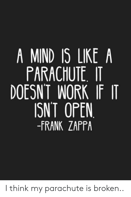 parachute: A MIND IS LIKE A  PARACHUTE IT  DOESNT WORK IF IT  ISNT OPEN  -FRANK ZAPPA I think my parachute is broken..