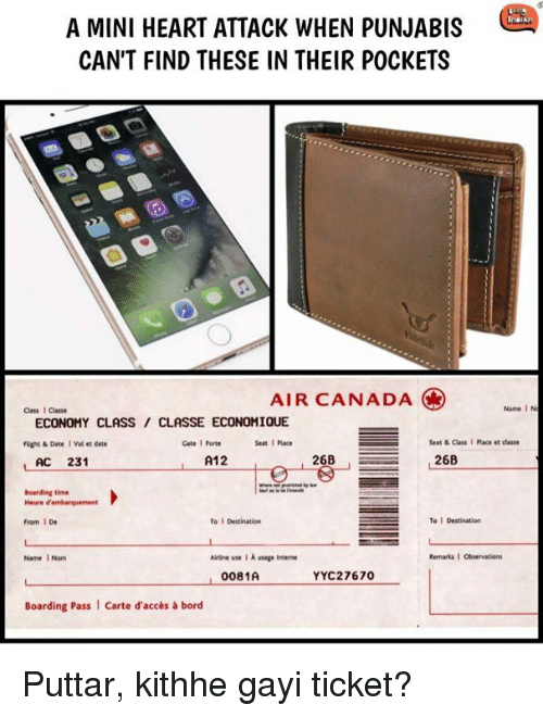 vols: A MINI HEART ATTACK WHEN PUNJABIS  CAN'T FIND THESE IN THEIR POCKETS  AIR CANADA  Class I Classe  Name I N  ECONOMY CLASS/ CLASSE ECONOMIQUE  Füight & Date I Vol et date  Gate 1 Porte  Seat1 Place  Seat & Class I Place et dlasse  L AC 231  A12O  268  Boarding time  From 1 De  To I Destination  To 1 Destination  Name 1 Nom  Ailrine use I A usage Intene  Remarks·Observations  0081A  YYC27670  Boarding Pass  Carte d'accès& bord Puttar, kithhe gayi ticket?