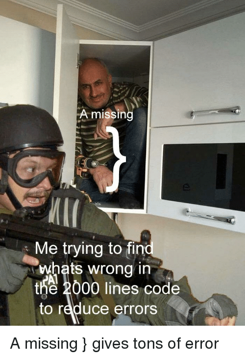 Code, Fin, and Whats: A missin  Me trying to fin  whats wrong in  Al  2000 lines code  t  to reduce errors A missing } gives tons of error