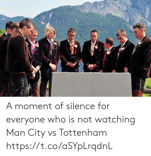 Memes, Silence, and 🤖: A moment of silence for everyone who is not watching Man City vs Tottenham https://t.co/aSYpLrqdnL