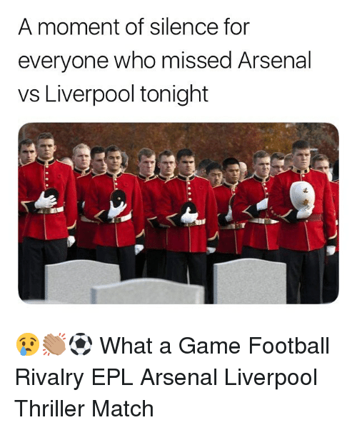 Arsenal, Football, and Memes: A moment of silence for  everyone who missed Arsenal  vs Liverpool tonight 😢👏🏽⚽️ What a Game Football Rivalry EPL Arsenal Liverpool Thriller Match