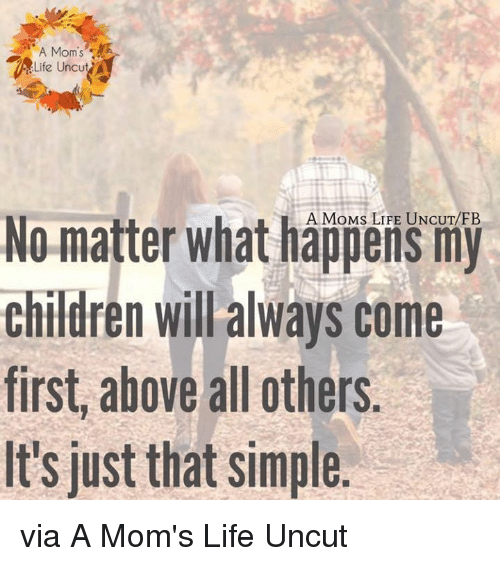 """Children, Life, and Memes: A Mom's  """"ALife uncut  No matter what happens my  children will always come  first above all others  It's just that simple via A Mom's Life Uncut"""