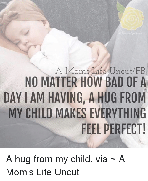 Memes, 🤖, and Iam: A Moms Life Uncut FB  NO MATTER HOW BAD OF A  DAY IAM HAVING, A HUG FROM  MY CHILD MAKES EVERYTHING  FEEL PERFECT! A hug from my child.  via ~ A Mom's Life Uncut