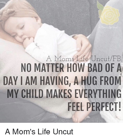 uncut: A Moms Life Uncut FB  NO MATTER HOW BAD OF A  DAY IAM HAVING, A HUG FROM  MY CHILD MAKES EVERYTHING  FEEL PERFECT! A Mom's Life Uncut