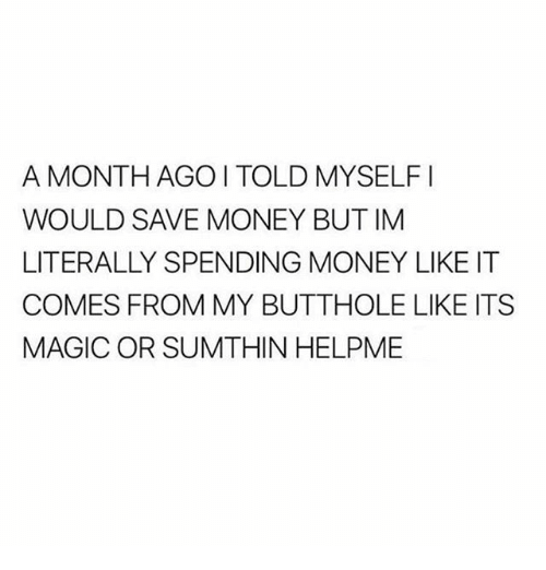 Magicant: A MONTH AGOI TOLD MYSELFI  WOULD SAVE MONEY BUT IM  LITERALLY SPENDING MONEY LIKE IT  COMES FROM MY BUTTHOLE LIKE ITS  MAGIC OR SUMTHIN HELPME