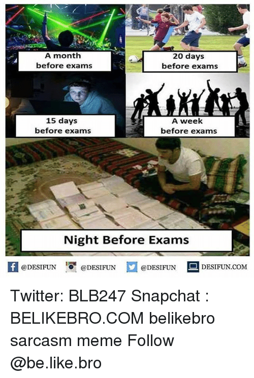 memees: A month  before exams  20 days  before exams  15 days  before exams  A week  before exams  Night Before Exams  困@DESIFUN 1可@DESIFUN  @DESIFUN-DESIFUN.COM Twitter: BLB247 Snapchat : BELIKEBRO.COM belikebro sarcasm meme Follow @be.like.bro