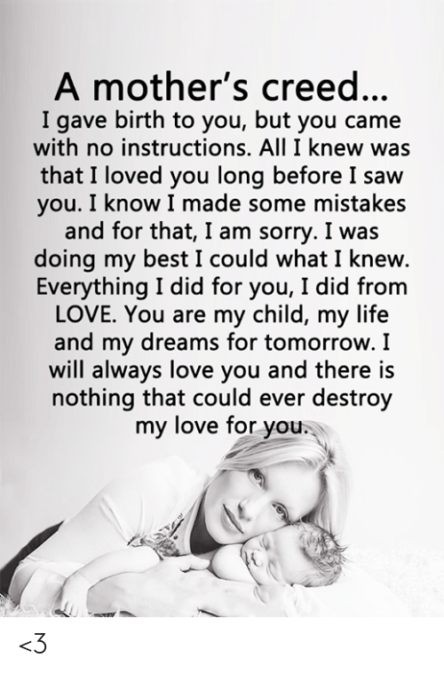Life, Love, and Memes: A mother's creed...  I gave birth to you, but you came  with no instructions. All I knew was  that I loved you long before I saw  you. I know I made some mistakes  and for that, I am sorry. I was  doing my best I could what I knew.  Everything I did for you, I did from  LOVE. You are my child, my life  and my dreams for tomorrow. I  will always love you and there is  nothing that could ever destroy  my love for you. <3