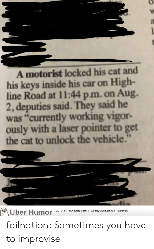 """Cars, Tumblr, and Uber: A motorist locked his cat and  his keys inside his car on High-  line Road at 11:44 p.m. on Aug.  2, deputies said. They said he  was """"currently working vigor-  ously with a laser pointer to get  the cat to unlock the vehicle.""""  Uber Humor  2013, still no flying cars. Instead, blankets with sleeves. failnation:  Sometimes you have to improvise"""