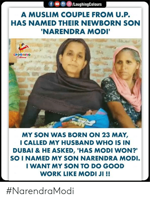 """Narendra: A MUSLIM COUPLE FROM U.P.  HAS NAMED THEIR NEWBORN SON  NARENDRA MODI  LAUGHING  MY SON WAS BORN ON 23 MAY,  I CALLED MY HUSBAND WHO IS IN  DUBAI & HE ASKED, 'HAS MODI WON?""""  SO I NAMED MY SON NARENDRA MODI  I WANT MY SON TO DO GOOD  WORK LIKE MODI JI !! #NarendraModi"""
