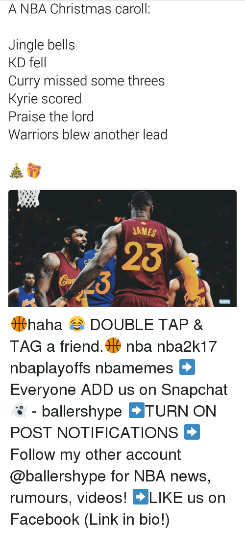 jingles: A NBA Christmas caroll  Jingle bells  KD fell  Curry missed some threes  Kyrie scored  Praise the lord  Warriors blew another lead  SAMES 🏀haha 😂 DOUBLE TAP & TAG a friend.🏀 nba nba2k17 nbaplayoffs nbamemes ➡Everyone ADD us on Snapchat 👻 - ballershype ➡TURN ON POST NOTIFICATIONS ➡Follow my other account @ballershype for NBA news, rumours, videos! ➡LIKE us on Facebook (Link in bio!)