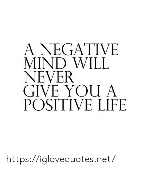 Never Give: A NEGATIVE  MIND WILL  NEVER  GIVE YOU A  POSITIVE LIFE https://iglovequotes.net/