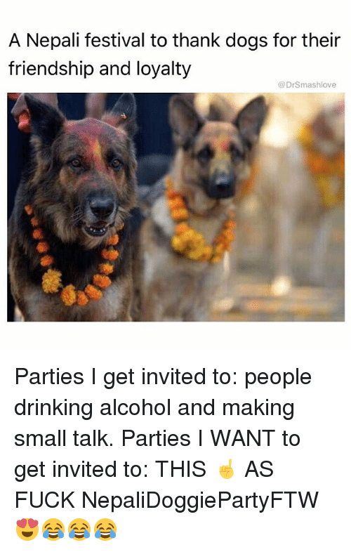 nepali: A Nepali festival to thank dogs for their  friendship and loyalty  @DrSmashlove Parties I get invited to: people drinking alcohol and making small talk. Parties I WANT to get invited to: THIS ☝️ AS FUCK NepaliDoggiePartyFTW 😍😂😂😂