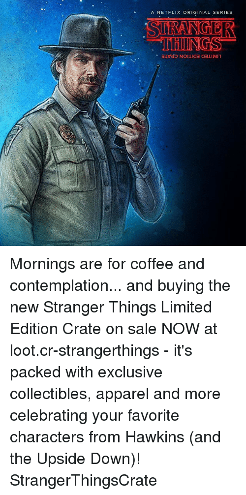 contemplation: A NET FLIX ORIGINAL SERIES  SIE ANGER Mornings are for coffee and contemplation... and buying the new Stranger Things Limited Edition Crate on sale NOW at loot.cr-strangerthings - it's packed with exclusive collectibles, apparel and more celebrating your favorite characters from Hawkins (and the Upside Down)! StrangerThingsCrate