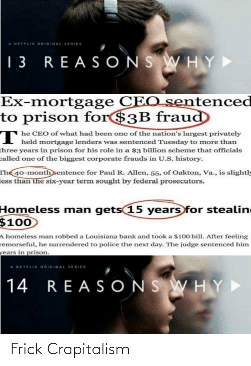 homeless man: A NETFLIX ORIGINAL SERIES  | 3 REAS ONS WH Y  Ex-mortgage CEO_sentenced  to prison for$3B fraud  т  T he CEO of what had been one of the nation's largest privately  held mortgage lenders was sentenced Tuesday to more than  three years in prison for his role in a $3 billion scheme that officials  called one of the biggest corporate frauds in U.S. history.  The 40-month sentence for Paul R. Allen, 55, of Oakton, Va., is slightly  less than the six-year term sought by federal prosecutors.  Homeless man  $100  gets 15 years for stealin  A homeless man robbed a Louisiana bank and took a $100 bill. After feeling  remorseful, he surrendered to police the next day. The judge sentenced him  years in prison.  A NETFLIX ORIGINAL SERIES  14 REA SONS WHY► Frick Crapitalism