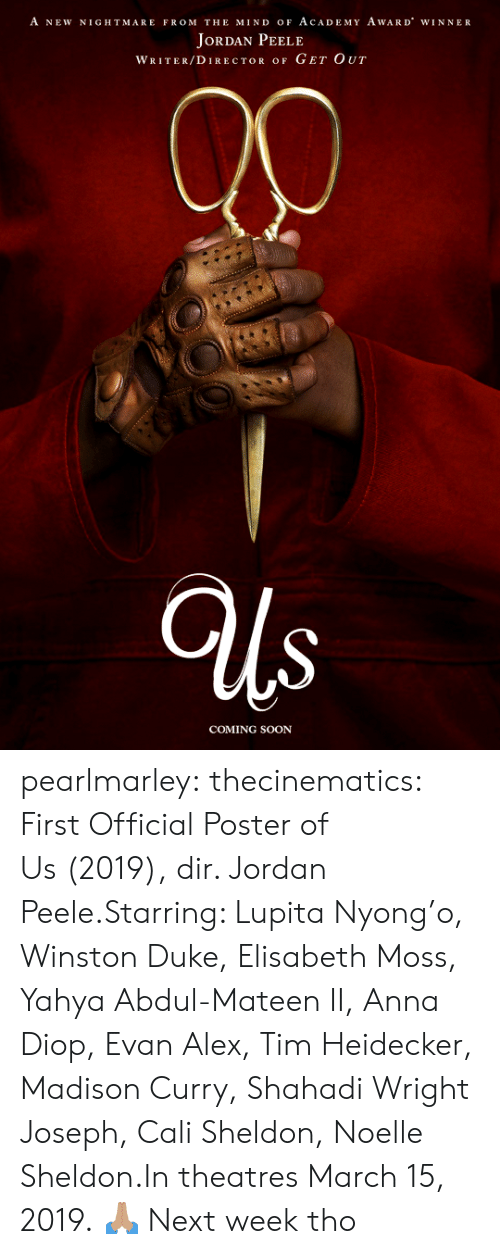 Anna, Jordan Peele, and Soon...: A NEW NIGHTMARE FROM THE MIND oF AcADEMY AwARD WINNER  JoRDAN PEELE  WRITER/DIRECTOR OF GET OUT  COMING SOON pearlmarley:  thecinematics: First Official Poster of Us (2019), dir. Jordan Peele.Starring: Lupita Nyong'o, Winston Duke, Elisabeth Moss, Yahya Abdul-Mateen II, Anna Diop, Evan Alex, Tim Heidecker, Madison Curry, Shahadi Wright Joseph, Cali Sheldon, Noelle Sheldon.In theatres March 15, 2019.  🙏🏽  Next week tho