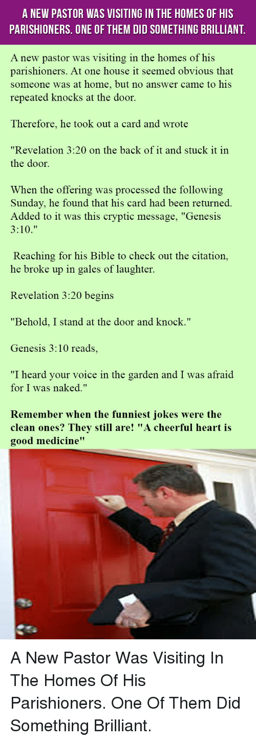 """Bible, Genesis, and Good: A NEW PASTOR WAS VISITING IN THE HOMES OF HIS  PARISHIONERS. ONE OF THEM DID SOMETHING BRILLIANT  A new pastor was visiting in the homes of his  parishioners. At one house it seemed obvious that  someone was at home, but no answer came to his  repeated knocks at the door.  Therefore, he took out a card and wrote  """"Revelation 3:20 on the back of it and stuck it in  the door.  When the offering was processed the following  Sunday, he found that his card had been returned  Added to it was this cryptic message, """"Genesis  Reaching for his Bible to check out the citation,  he broke up in gales of laughter.  Revelation 3:20 begins  """"Behold, I stand at the door and knock.""""  Genesis 3:10 reads,  """"I heard vour voice in the garden and I was afraid  for I was naked,""""  Remember when the funniest iokes were the  clean ones? They still are! """"A cheerful heart is  good medicine"""" <p>A New Pastor Was Visiting In The Homes Of His Parishioners. One Of Them Did Something Brilliant.</p>"""