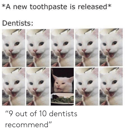 "New, Out, and Toothpaste: *A new toothpaste is released*  Dentists: ""9 out of 10 dentists recommend"""