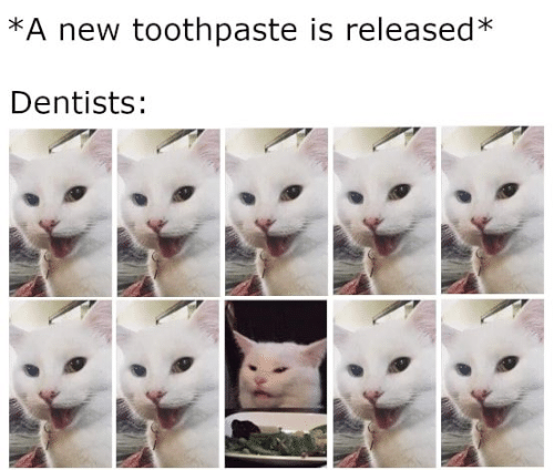 Memes, 🤖, and New: *A new toothpaste is released*  Dentists: